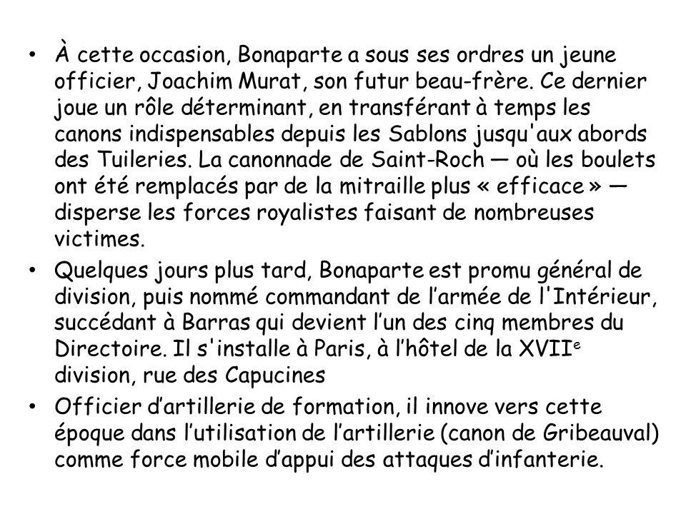 À cette occasion, Bonaparte a sous ses ordres un jeune officier, Joachim Murat, son futur beau-frère. Ce dernier joue un rôle déterminant, en transférant à temps les canons indispensables depuis les Sablons jusqu aux abords des Tuileries. La canonnade de Saint-Roch — où les boulets ont été remplacés par de la mitraille plus « efficace » — disperse les forces royalistes faisant de nombreuses victimes.