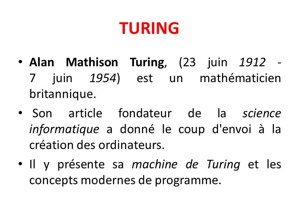 TURING Alan Mathison Turing, (23 juin 1912 - 7 juin 1954) est un mathématicien britannique.