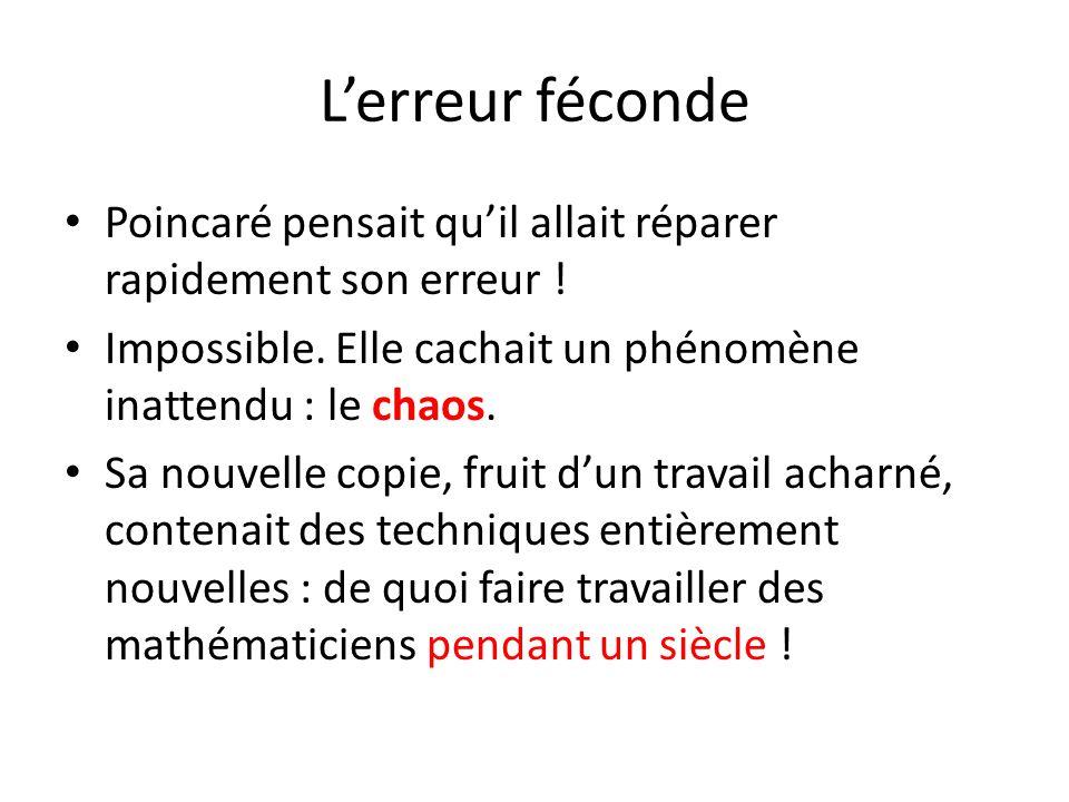 L'erreur féconde Poincaré pensait qu'il allait réparer rapidement son erreur ! Impossible. Elle cachait un phénomène inattendu : le chaos.
