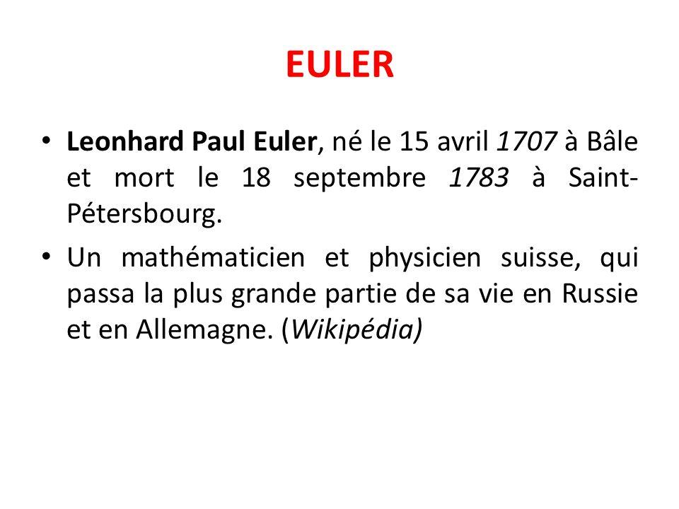 EULER Leonhard Paul Euler, né le 15 avril 1707 à Bâle et mort le 18 septembre 1783 à Saint-Pétersbourg.