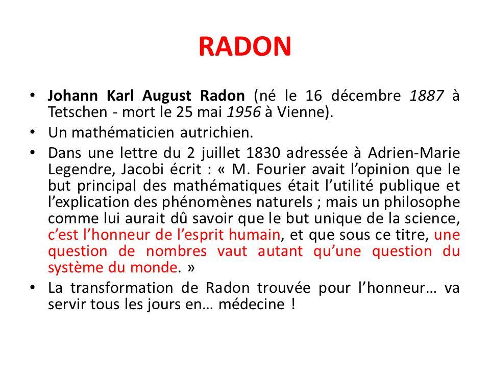 RADON Johann Karl August Radon (né le 16 décembre 1887 à Tetschen - mort le 25 mai 1956 à Vienne). Un mathématicien autrichien.