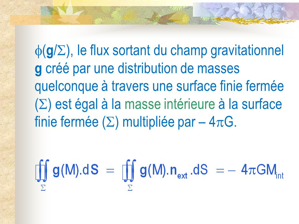 (g/), le flux sortant du champ gravitationnel g créé par une distribution de masses quelconque à travers une surface finie fermée () est égal à la masse intérieure à la surface finie fermée () multipliée par – 4G.