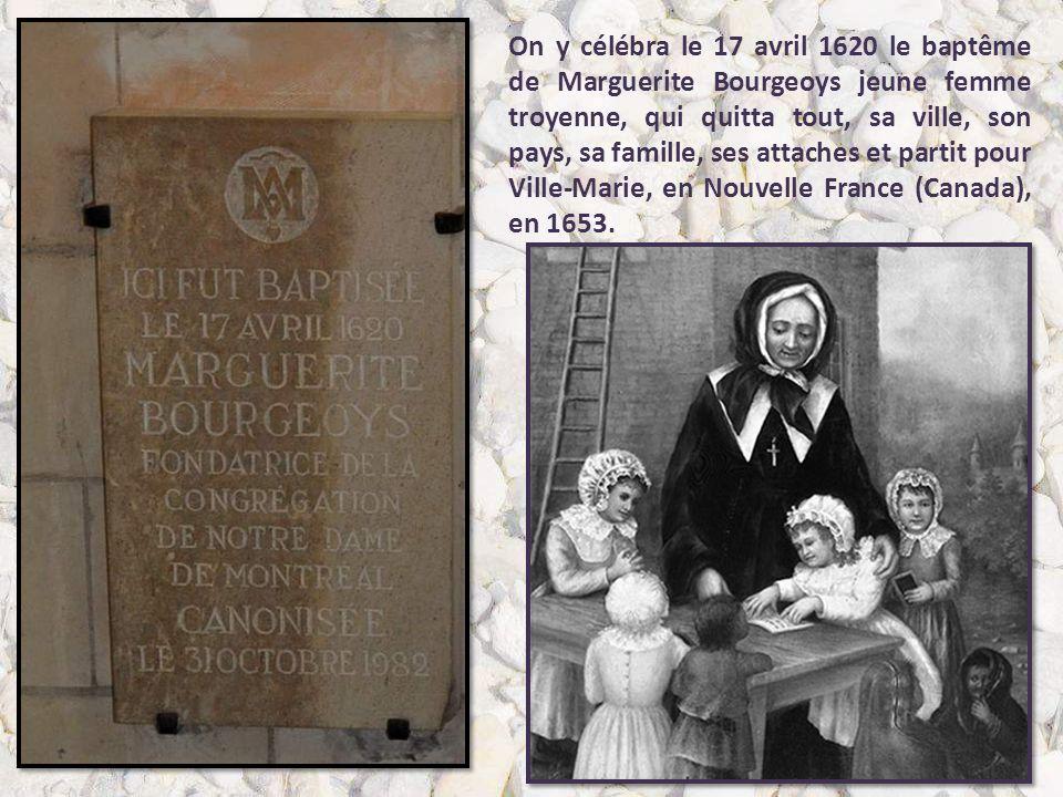 On y célébra le 17 avril 1620 le baptême de Marguerite Bourgeoys jeune femme troyenne, qui quitta tout, sa ville, son pays, sa famille, ses attaches et partit pour Ville-Marie, en Nouvelle France (Canada), en 1653.