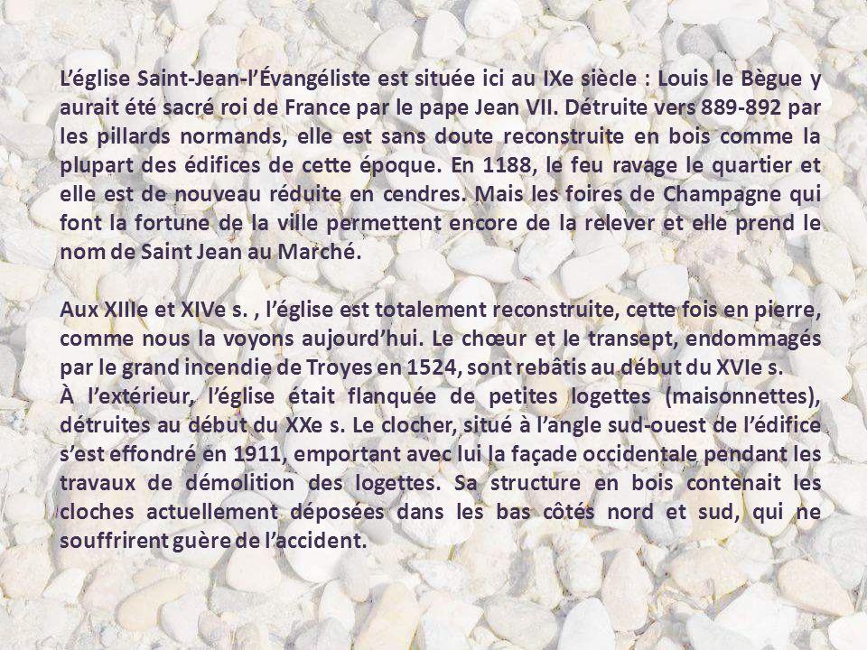 L'église Saint-Jean-l'Évangéliste est située ici au IXe siècle : Louis le Bègue y aurait été sacré roi de France par le pape Jean VII. Détruite vers 889-892 par les pillards normands, elle est sans doute reconstruite en bois comme la plupart des édifices de cette époque. En 1188, le feu ravage le quartier et elle est de nouveau réduite en cendres. Mais les foires de Champagne qui font la fortune de la ville permettent encore de la relever et elle prend le nom de Saint Jean au Marché.