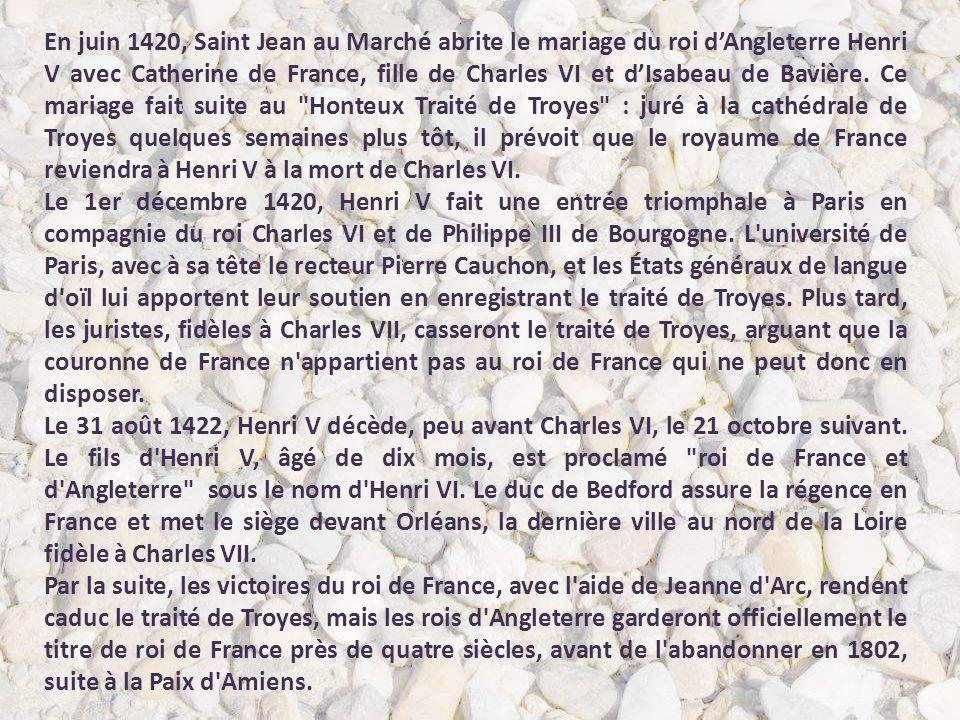 En juin 1420, Saint Jean au Marché abrite le mariage du roi d'Angleterre Henri V avec Catherine de France, fille de Charles VI et d'Isabeau de Bavière. Ce mariage fait suite au Honteux Traité de Troyes : juré à la cathédrale de Troyes quelques semaines plus tôt, il prévoit que le royaume de France reviendra à Henri V à la mort de Charles VI.