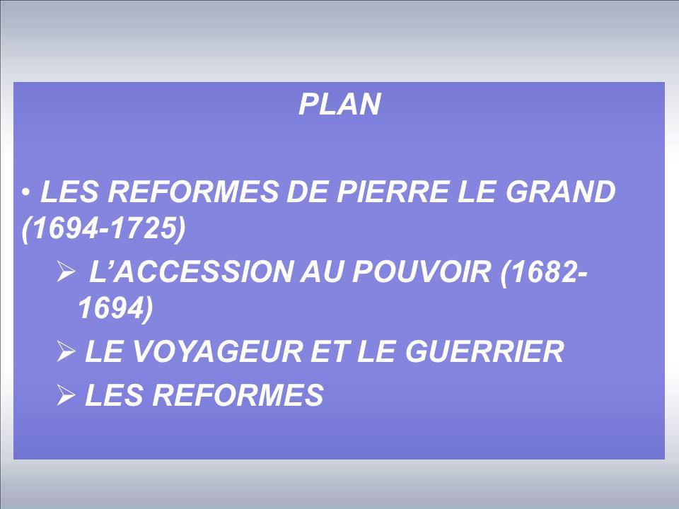 PLAN LES REFORMES DE PIERRE LE GRAND (1694-1725) L'ACCESSION AU POUVOIR (1682- 1694) LE VOYAGEUR ET LE GUERRIER.