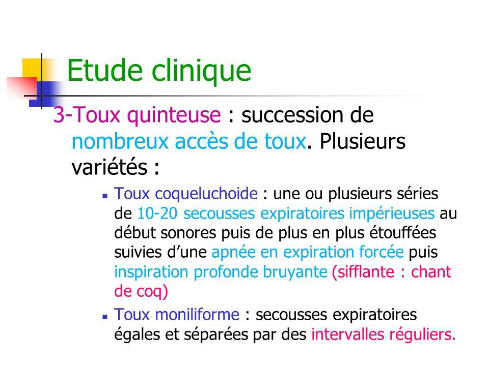 Etude clinique 3-Toux quinteuse : succession de nombreux accès de toux. Plusieurs variétés :