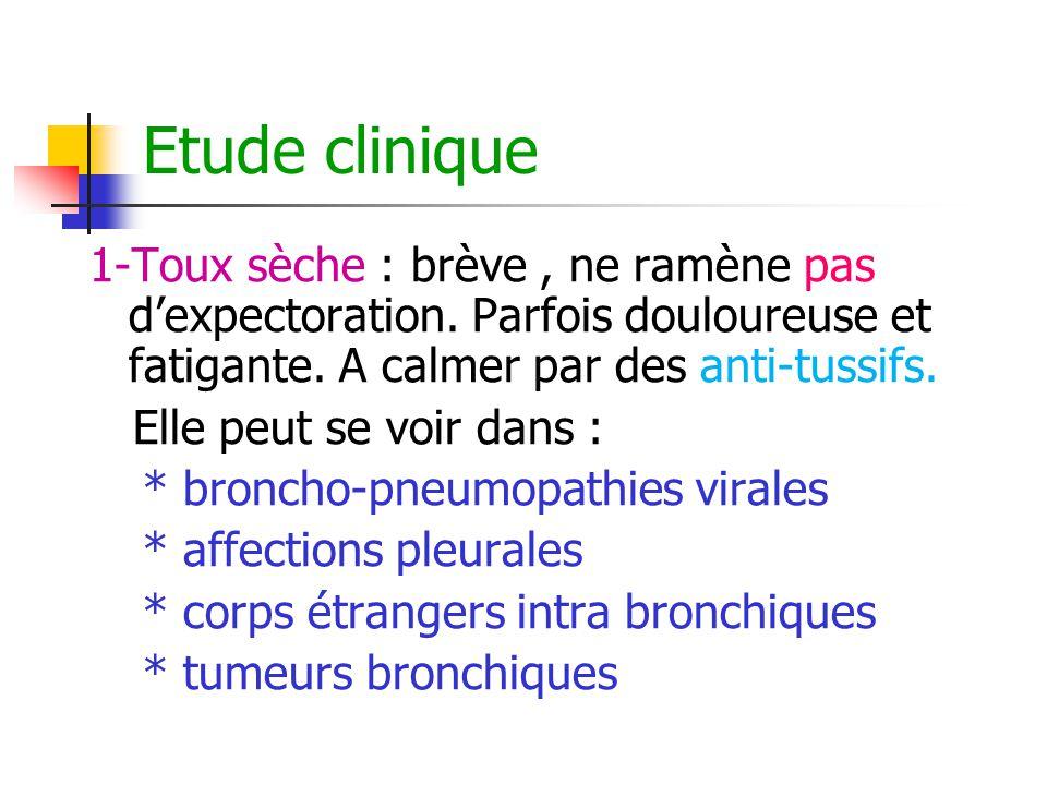 Etude clinique 1-Toux sèche : brève , ne ramène pas d'expectoration. Parfois douloureuse et fatigante. A calmer par des anti-tussifs.