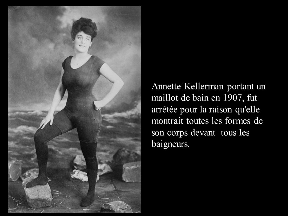 Annette Kellerman portant un maillot de bain en 1907, fut arrêtée pour la raison qu elle montrait toutes les formes de son corps devant tous les baigneurs.