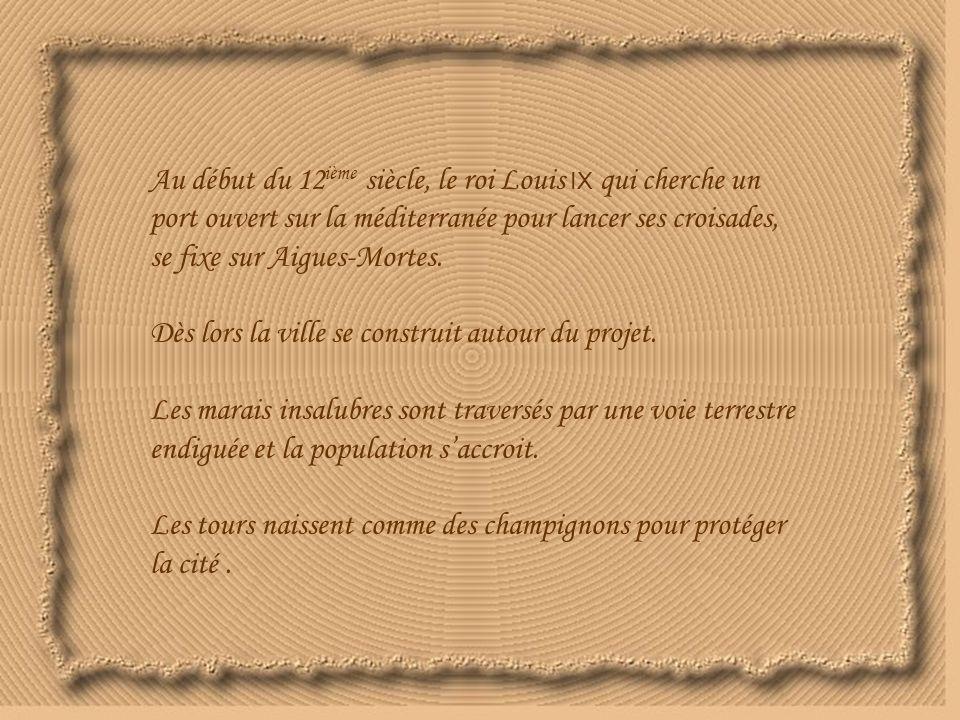 Au début du 12ième siècle, le roi Louis IX qui cherche un port ouvert sur la méditerranée pour lancer ses croisades, se fixe sur Aigues-Mortes.