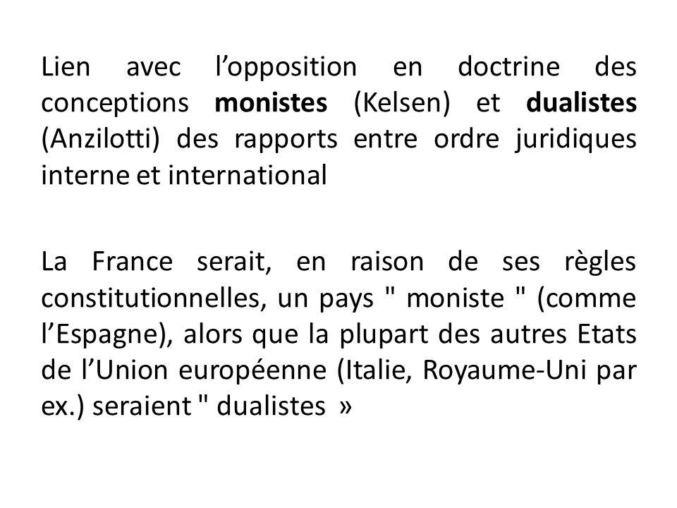 Lien avec l'opposition en doctrine des conceptions monistes (Kelsen) et dualistes (Anzilotti) des rapports entre ordre juridiques interne et international La France serait, en raison de ses règles constitutionnelles, un pays moniste (comme l'Espagne), alors que la plupart des autres Etats de l'Union européenne (Italie, Royaume-Uni par ex.) seraient dualistes »
