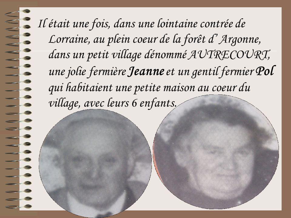 Il était une fois, dans une lointaine contrée de Lorraine, au plein coeur de la forêt d' Argonne, dans un petit village dénommé AUTRECOURT, une jolie fermière Jeanne et un gentil fermier Pol qui habitaient une petite maison au coeur du village, avec leurs 6 enfants.