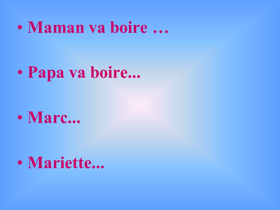 Maman va boire … Papa va boire... Marc... Mariette...