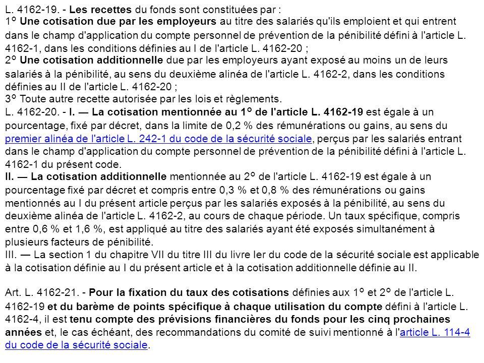 L. 4162-19. - Les recettes du fonds sont constituées par : 1° Une cotisation due par les employeurs au titre des salariés qu ils emploient et qui entrent dans le champ d application du compte personnel de prévention de la pénibilité défini à l article L. 4162-1, dans les conditions définies au I de l article L. 4162-20 ; 2° Une cotisation additionnelle due par les employeurs ayant exposé au moins un de leurs salariés à la pénibilité, au sens du deuxième alinéa de l article L. 4162-2, dans les conditions définies au II de l article L. 4162-20 ; 3° Toute autre recette autorisée par les lois et règlements.