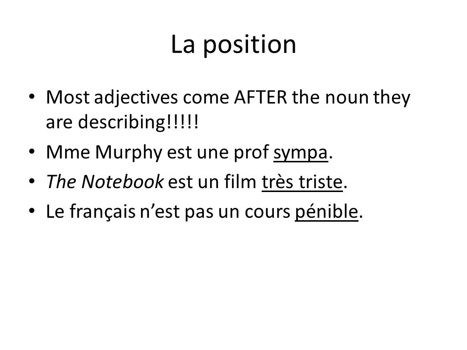 La position Most adjectives come AFTER the noun they are describing!!!!! Mme Murphy est une prof sympa.