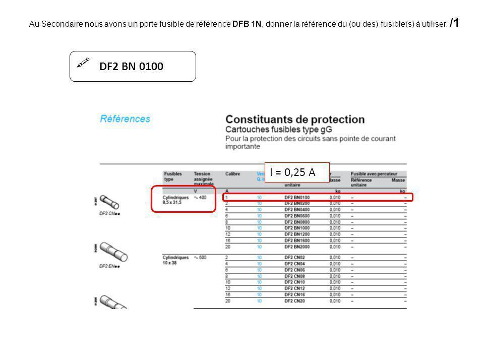 Au Secondaire nous avons un porte fusible de référence DFB 1N, donner la référence du (ou des) fusible(s) à utiliser. /1