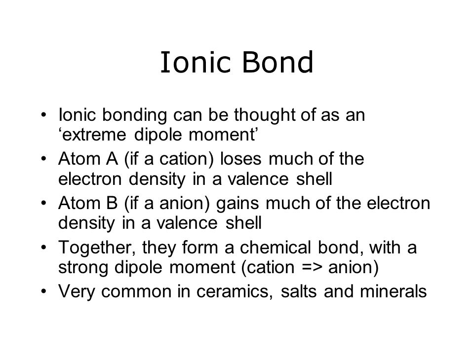 Ionic Bond Ionic bonding can be thought of as an 'extreme dipole moment' Atom A (if a cation) loses much of the electron density in a valence shell.