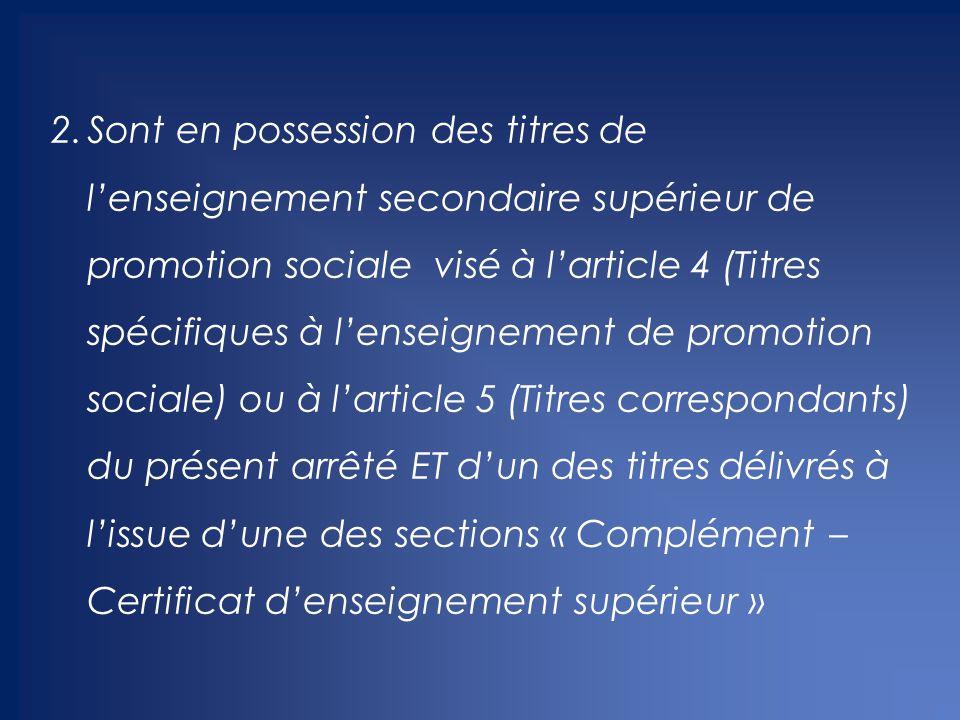 Sont en possession des titres de l'enseignement secondaire supérieur de promotion sociale visé à l'article 4 (Titres spécifiques à l'enseignement de promotion sociale) ou à l'article 5 (Titres correspondants) du présent arrêté ET d'un des titres délivrés à l'issue d'une des sections « Complément – Certificat d'enseignement supérieur »
