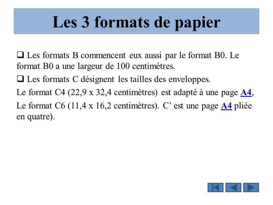 Les 3 formats de papier Les formats B commencent eux aussi par le format B0. Le format B0 a une largeur de 100 centimètres.