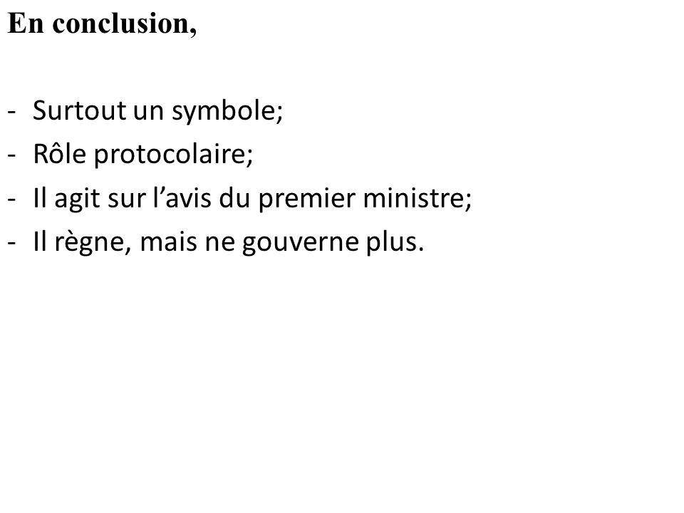 En conclusion, Surtout un symbole; Rôle protocolaire; Il agit sur l'avis du premier ministre; Il règne, mais ne gouverne plus.