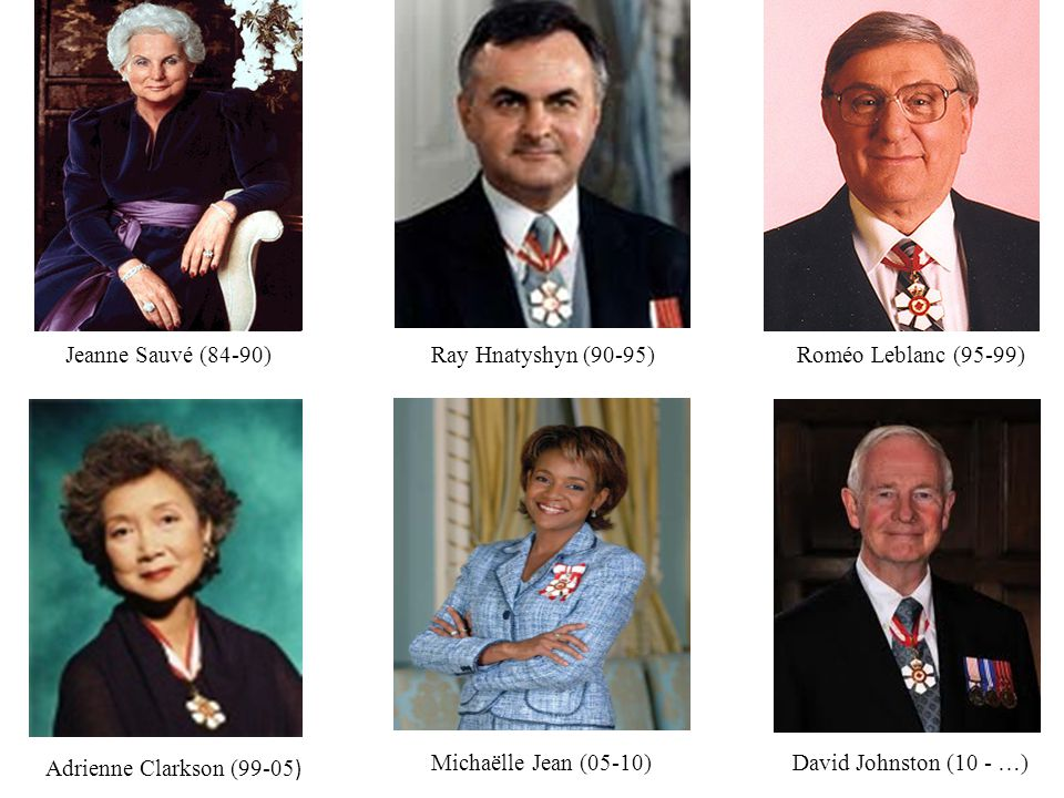 Jeanne Sauvé (84-90) Ray Hnatyshyn (90-95) Roméo Leblanc (95-99) Adrienne Clarkson (99-05) Michaëlle Jean (05-10)