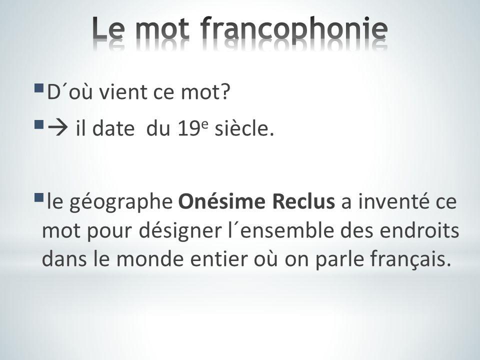 Le mot francophonie D´où vient ce mot  il date du 19e siècle.