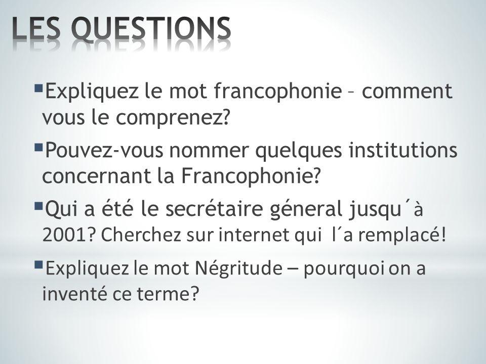 LES QUESTIONS Expliquez le mot francophonie – comment vous le comprenez Pouvez-vous nommer quelques institutions concernant la Francophonie