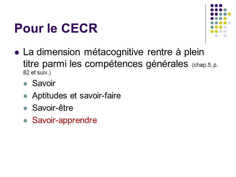 Pour le CECR La dimension métacognitive rentre à plein titre parmi les compétences générales (chap.5, p. 82 et suiv.)