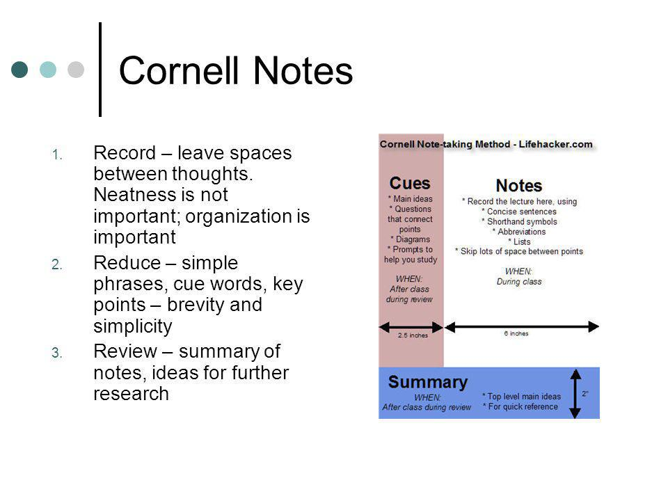 Cornell Notes Record – leave spaces between thoughts. Neatness is not important; organization is important.