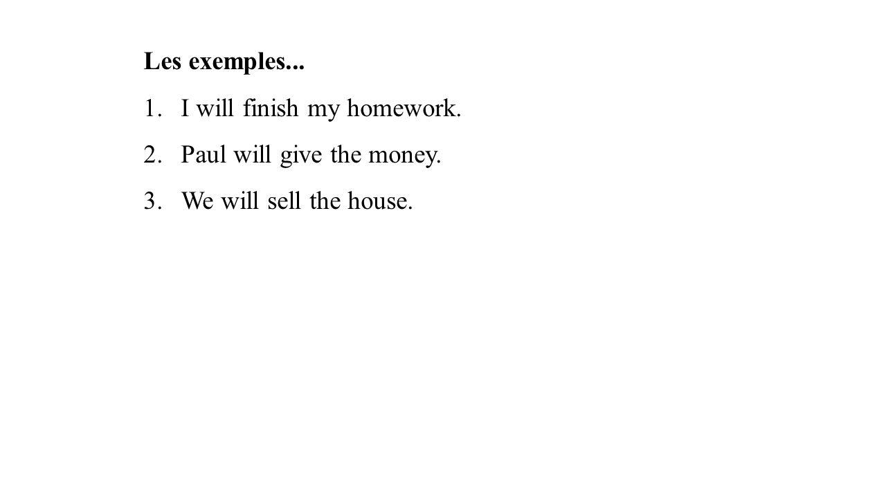 Les exemples... I will finish my homework. Paul will give the money. We will sell the house.