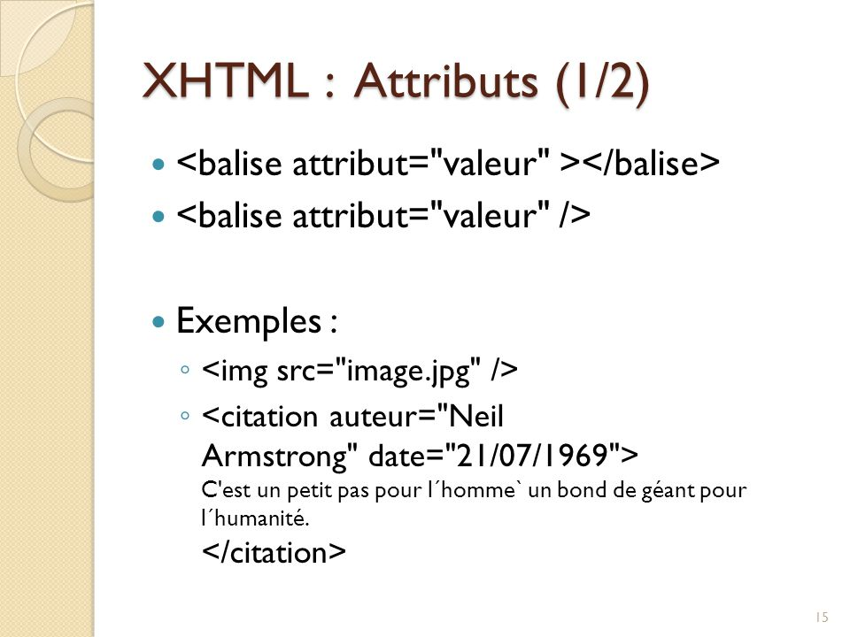 XHTML : Attributs (1/2) <balise attribut= valeur ></balise> <balise attribut= valeur /> Exemples :