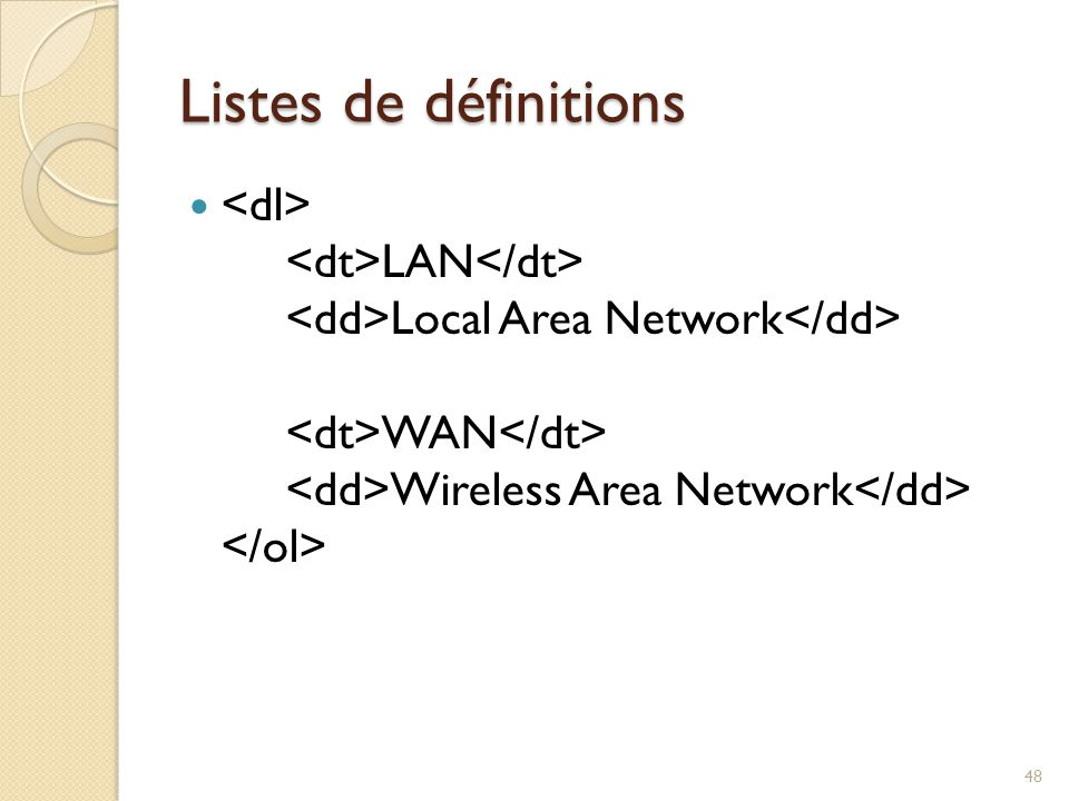 Listes de définitions <dl> <dt>LAN</dt> <dd>Local Area Network</dd> <dt>WAN</dt> <dd>Wireless Area Network</dd> </ol>