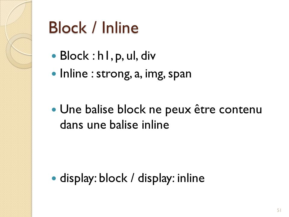 Block / Inline Block : h1, p, ul, div Inline : strong, a, img, span