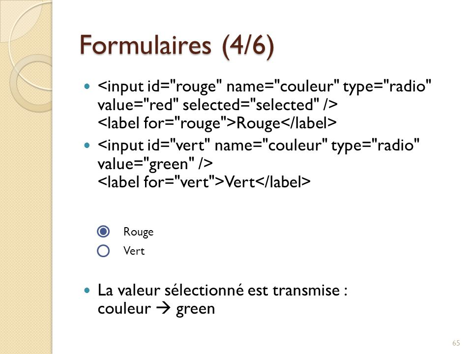 Formulaires (4/6) <input id= rouge name= couleur type= radio value= red selected= selected /> <label for= rouge >Rouge</label>