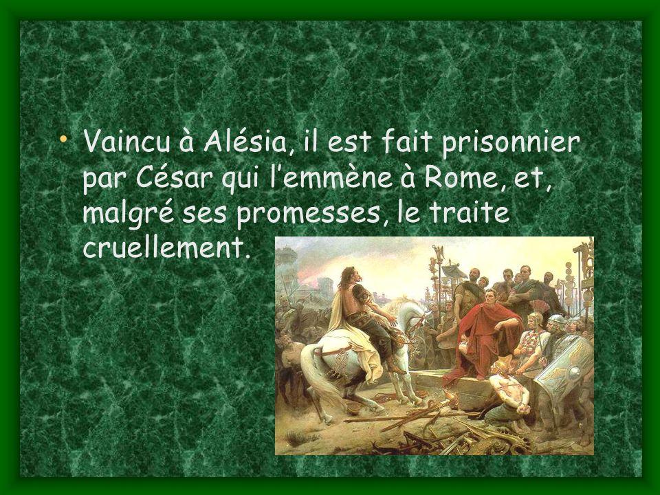 Vaincu à Alésia, il est fait prisonnier par César qui l'emmène à Rome, et, malgré ses promesses, le traite cruellement.
