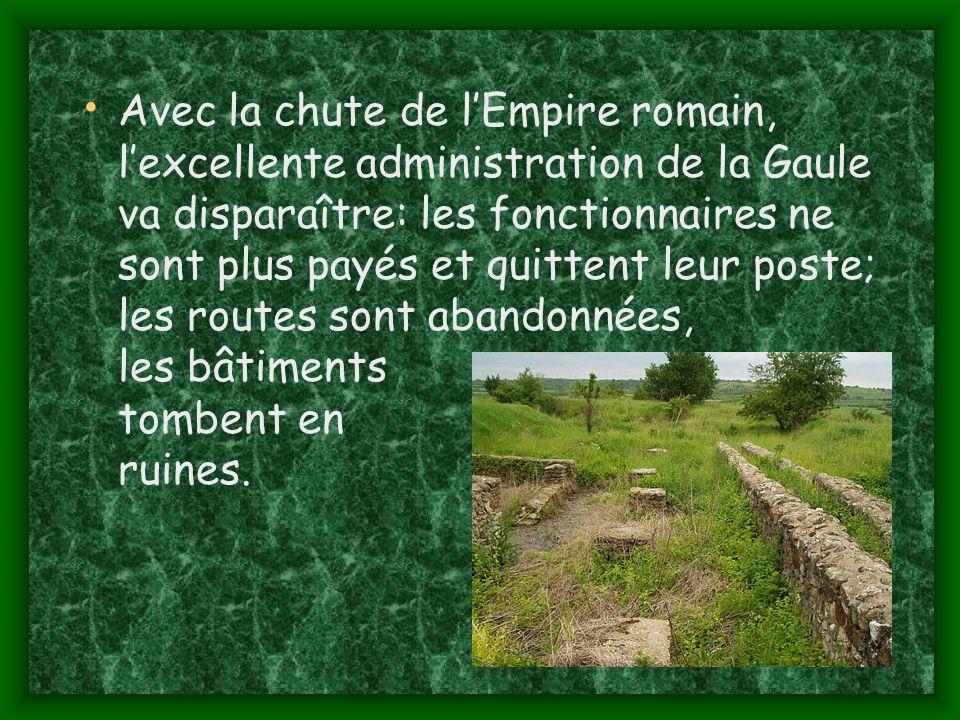 Avec la chute de l'Empire romain, l'excellente administration de la Gaule va disparaître: les fonctionnaires ne sont plus payés et quittent leur poste; les routes sont abandonnées, les bâtiments tombent en ruines.