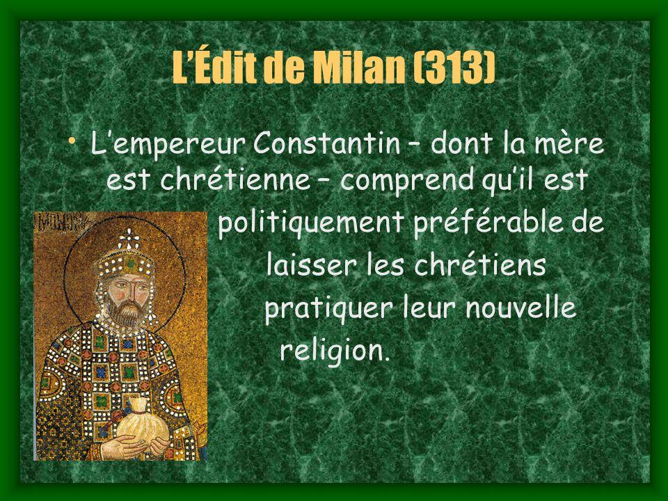 L'Édit de Milan (313) L'empereur Constantin – dont la mère est chrétienne – comprend qu'il est. politiquement préférable de.