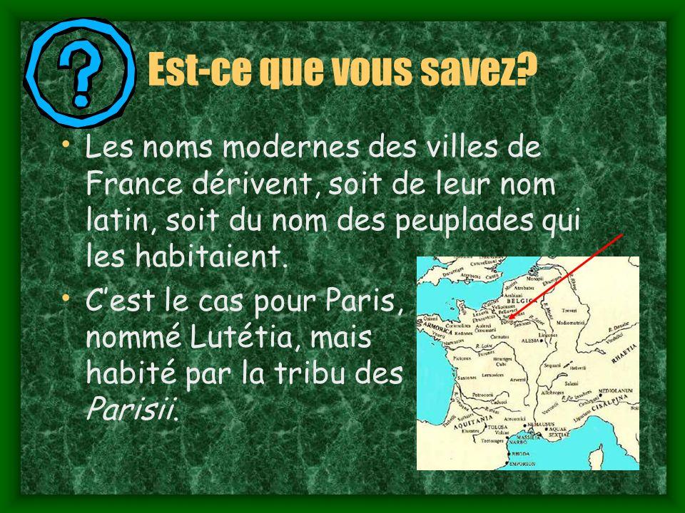 Est-ce que vous savez Les noms modernes des villes de France dérivent, soit de leur nom latin, soit du nom des peuplades qui les habitaient.