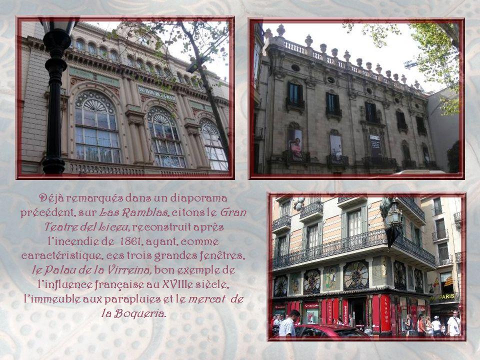 Déjà remarqués dans un diaporama précédent, sur Las Ramblas, citons le Gran Teatre del Liceu, reconstruit après l'incendie de 1861, ayant, comme caractéristique, ces trois grandes fenêtres, le Palau de la Virreina, bon exemple de l'influence française au XVIIIe siècle, l'immeuble aux parapluies et le mercat de la Boqueria.
