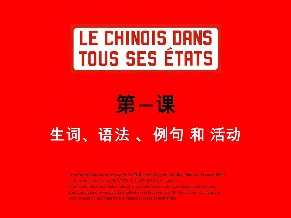 第一课 生词、语法 、例句 和 活动 Le chinois dans tous ses états © CRDP des Pays de la Loire, Nantes, France, 2009.