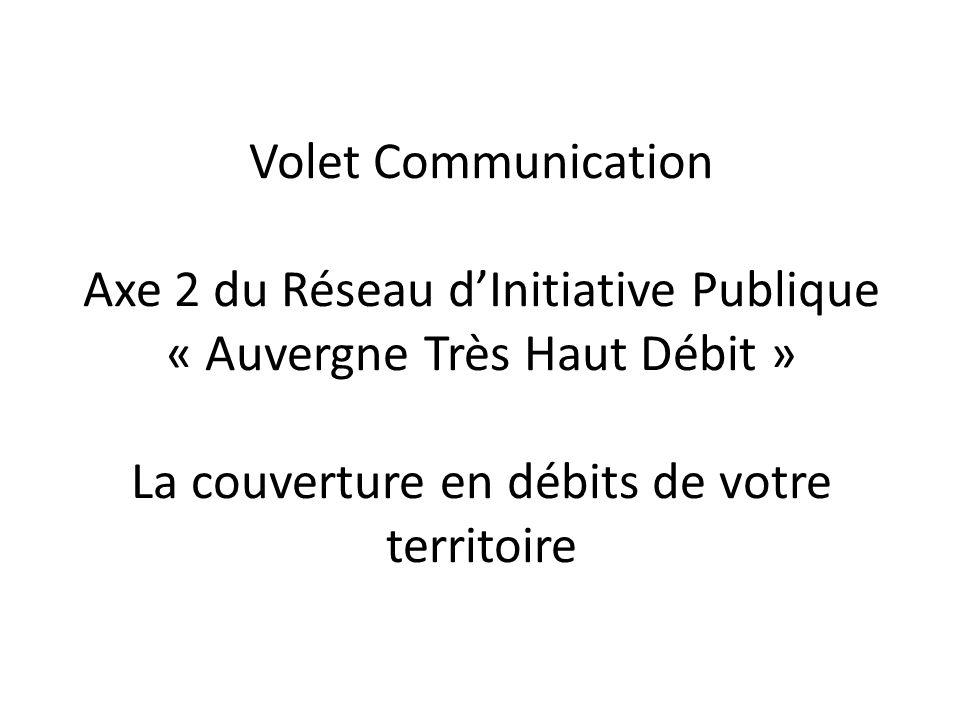 Volet Communication Axe 2 du Réseau d'Initiative Publique « Auvergne Très Haut Débit » La couverture en débits de votre territoire