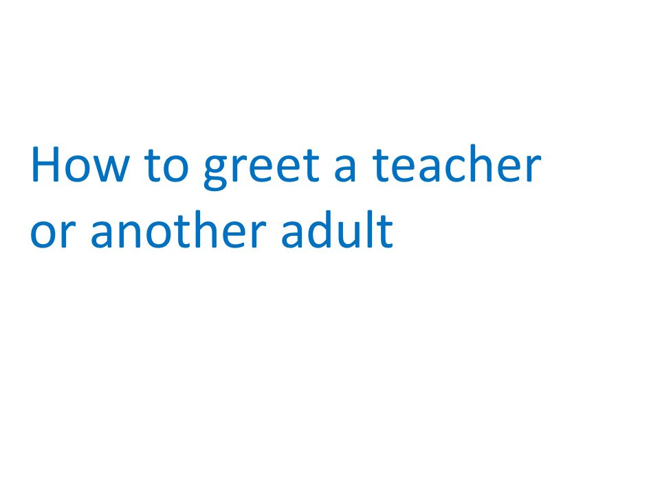How to greet a teacher or another adult
