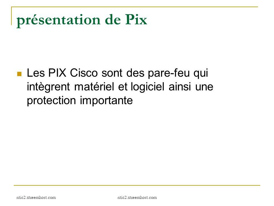 présentation de Pix Les PIX Cisco sont des pare-feu qui intègrent matériel et logiciel ainsi une protection importante.