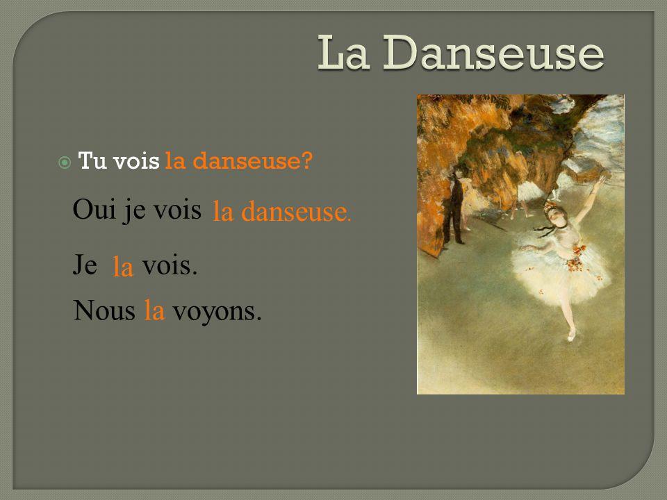 La Danseuse Oui je vois la danseuse. Je vois. la Nous la voyons.