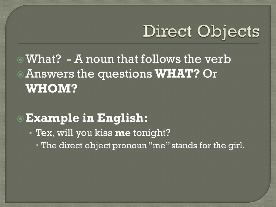 Direct Objects What - A noun that follows the verb