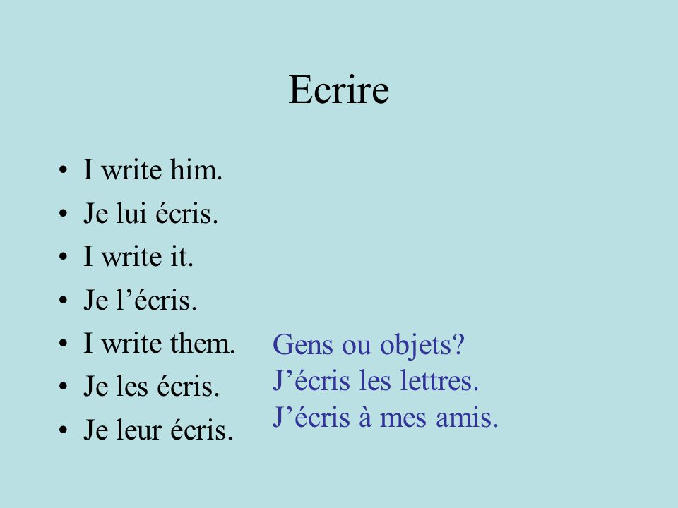 Ecrire I write him. Je lui écris. I write it. Je l'écris.