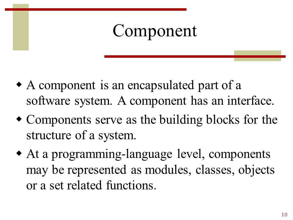 Component A component is an encapsulated part of a software system. A component has an interface.
