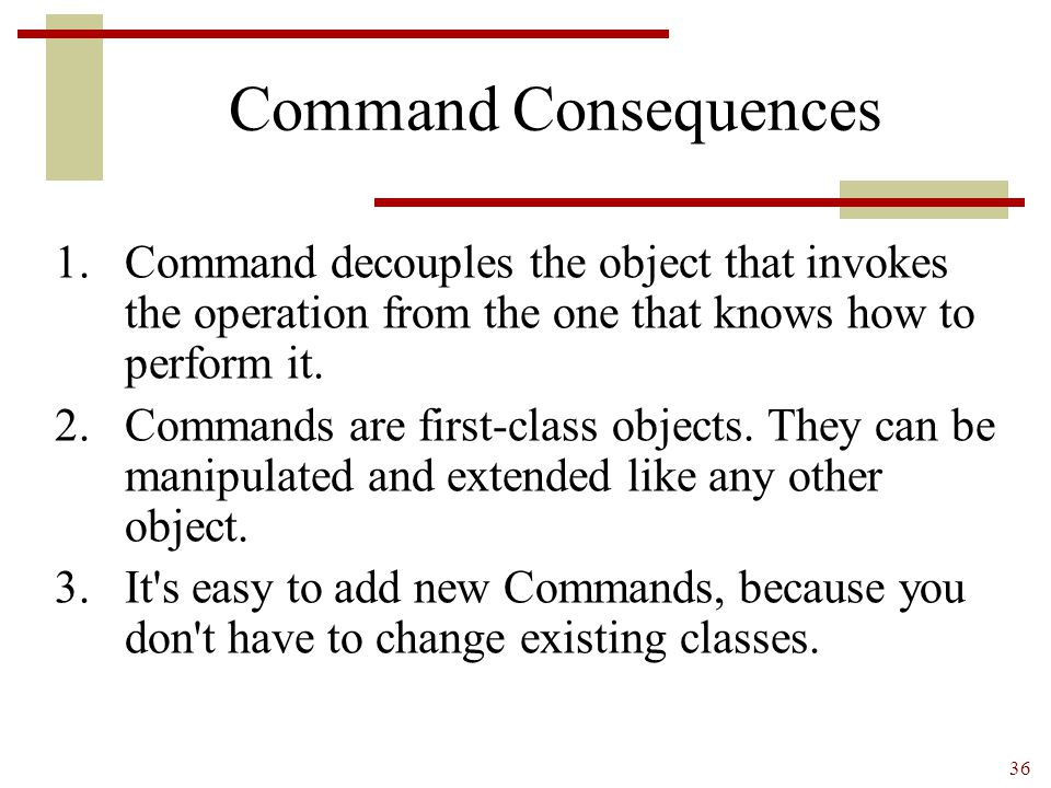 Command Consequences Command decouples the object that invokes the operation from the one that knows how to perform it.