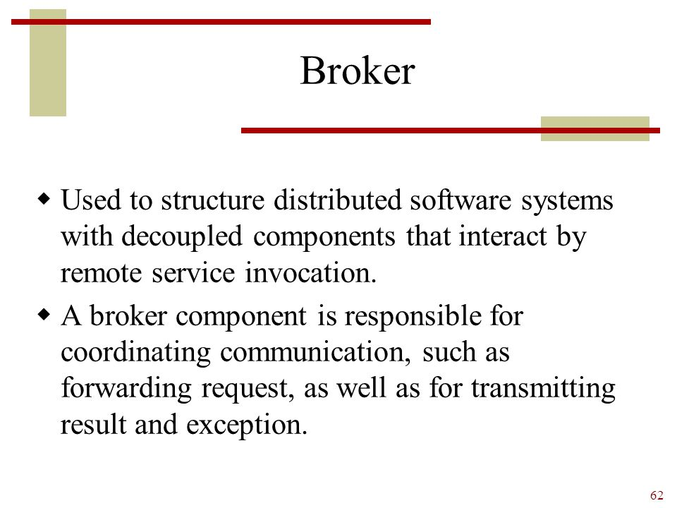 Broker Used to structure distributed software systems with decoupled components that interact by remote service invocation.