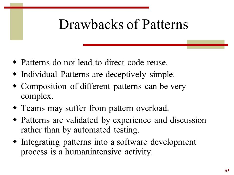 Drawbacks of Patterns Patterns do not lead to direct code reuse.